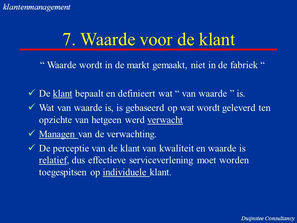 """7. Waarde voor de klant """" Waarde wordt in de markt gemaakt, niet in de fabriek """" De klant bepaalt en definieert wat """" van waarde """" is. Wat van waarde"""