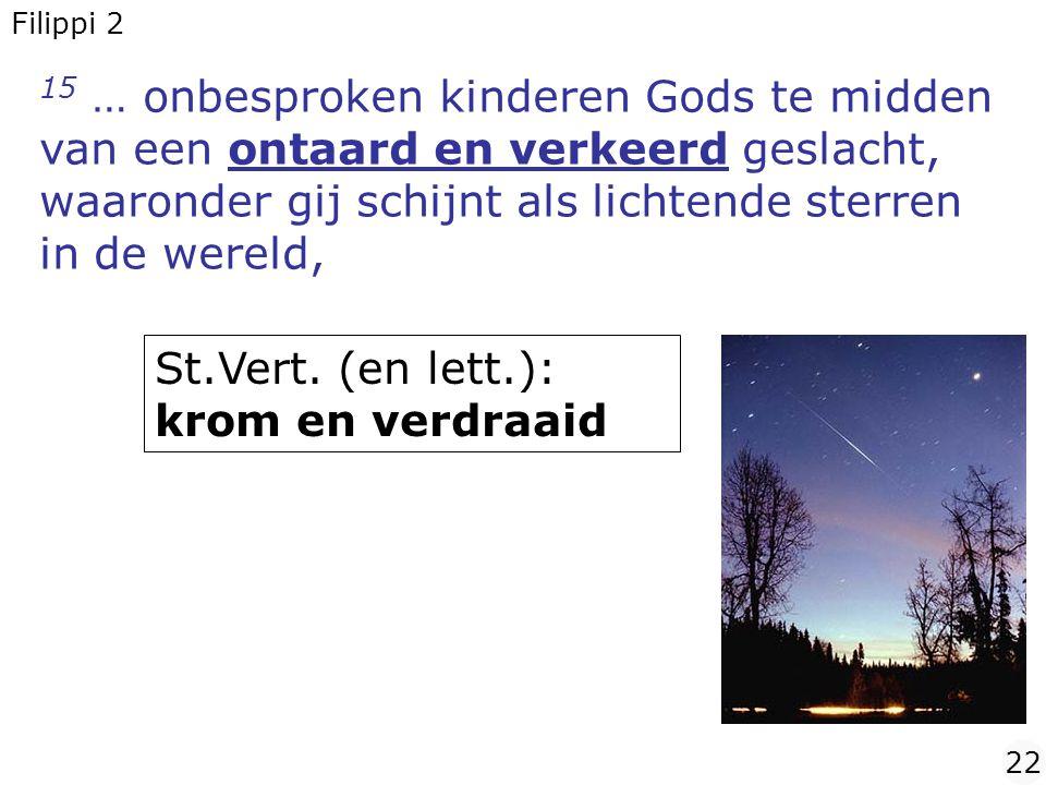15 … onbesproken kinderen Gods te midden van een ontaard en verkeerd geslacht, waaronder gij schijnt als lichtende sterren in de wereld, Filippi 2 22 St.Vert.