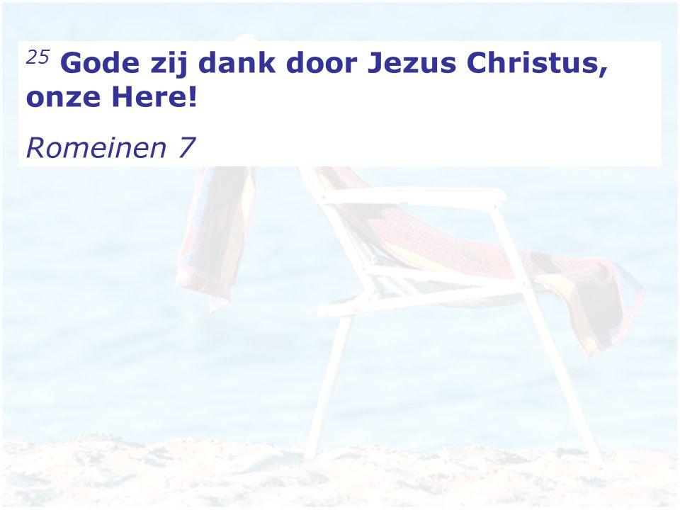 25 Gode zij dank door Jezus Christus, onze Here! Romeinen 7