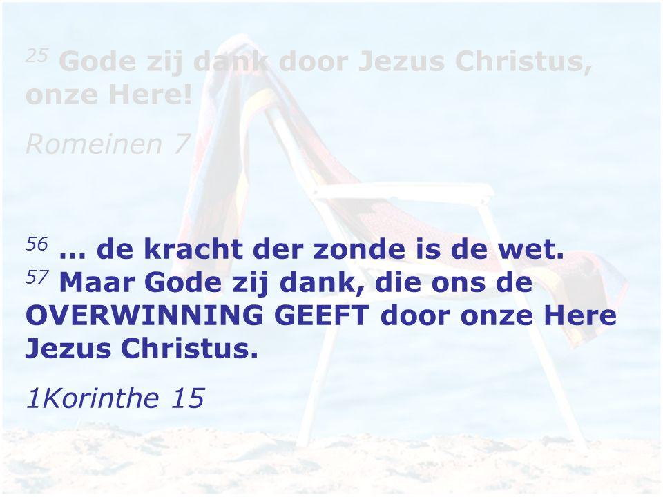25 Gode zij dank door Jezus Christus, onze Here.Romeinen 7 56 … de kracht der zonde is de wet.