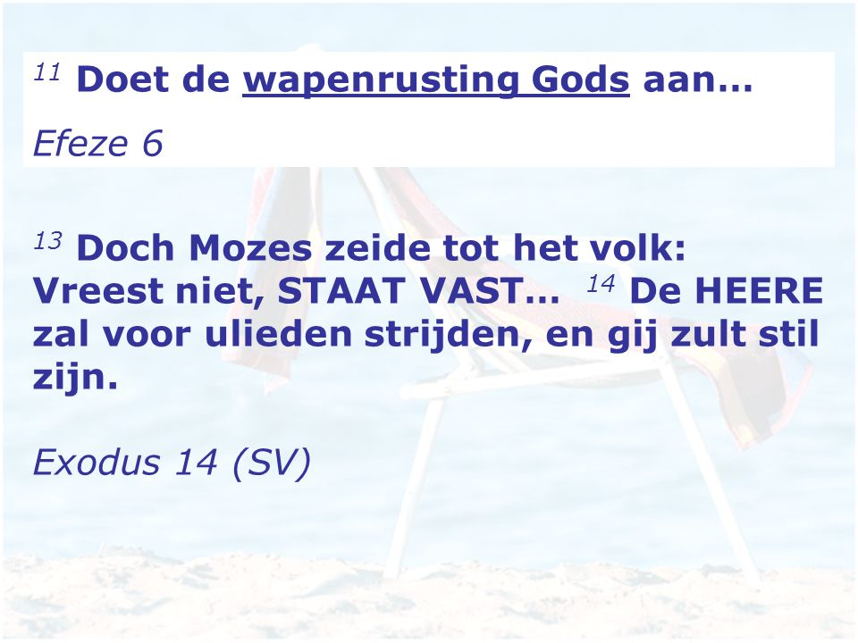 11 Doet de wapenrusting Gods aan… Efeze 6 13 Doch Mozes zeide tot het volk: Vreest niet, STAAT VAST… 14 De HEERE zal voor ulieden strijden, en gij zult stil zijn.