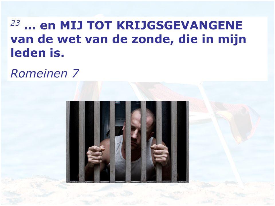 23 … en MIJ TOT KRIJGSGEVANGENE van de wet van de zonde, die in mijn leden is. Romeinen 7