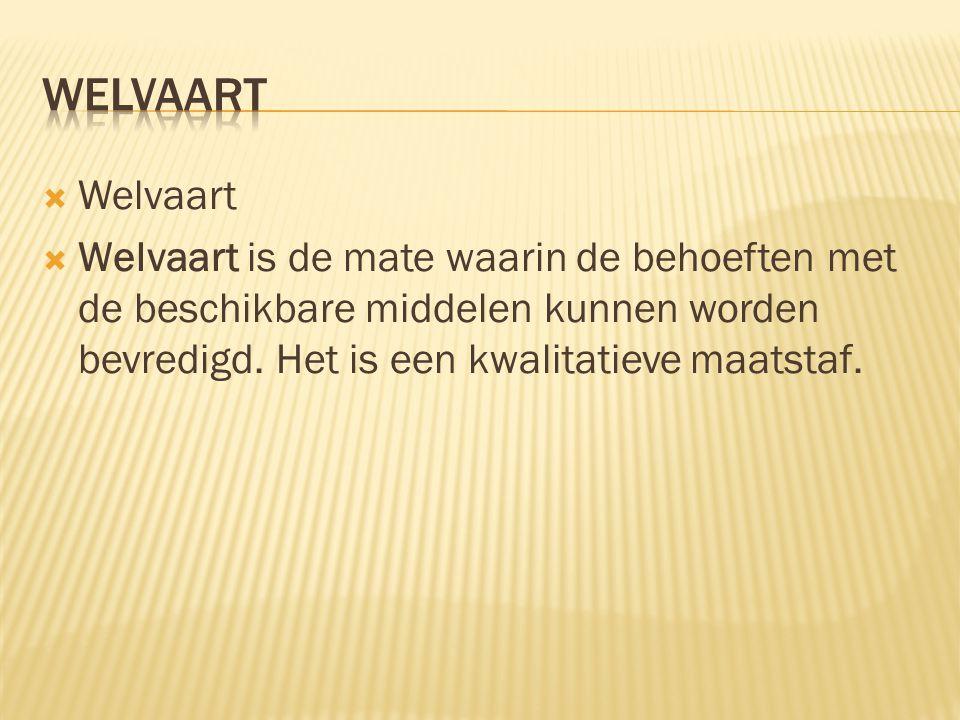  Welvaart  Welvaart is de mate waarin de behoeften met de beschikbare middelen kunnen worden bevredigd. Het is een kwalitatieve maatstaf.