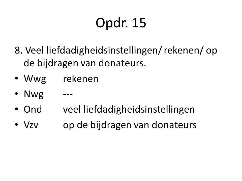 Opdr. 15 8. Veel liefdadigheidsinstellingen/ rekenen/ op de bijdragen van donateurs. Wwgrekenen Nwg--- Ondveel liefdadigheidsinstellingen Vzvop de bij