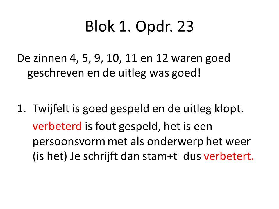 Blok 1. Opdr. 23 De zinnen 4, 5, 9, 10, 11 en 12 waren goed geschreven en de uitleg was goed! 1.Twijfelt is goed gespeld en de uitleg klopt. verbeterd