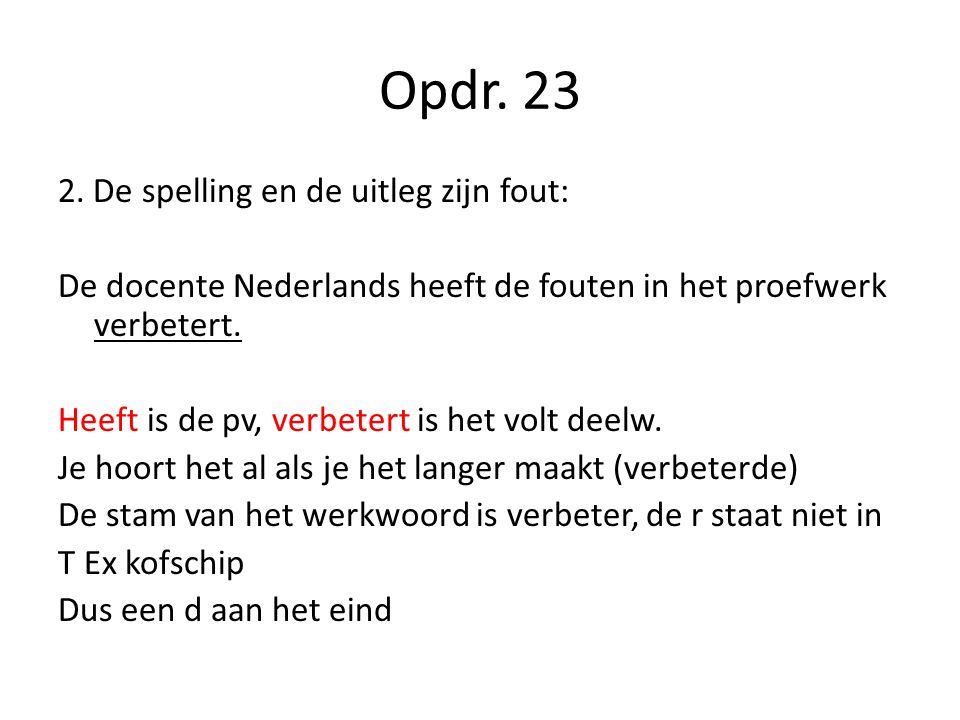Opdr. 23 2. De spelling en de uitleg zijn fout: De docente Nederlands heeft de fouten in het proefwerk verbetert. Heeft is de pv, verbetert is het vol
