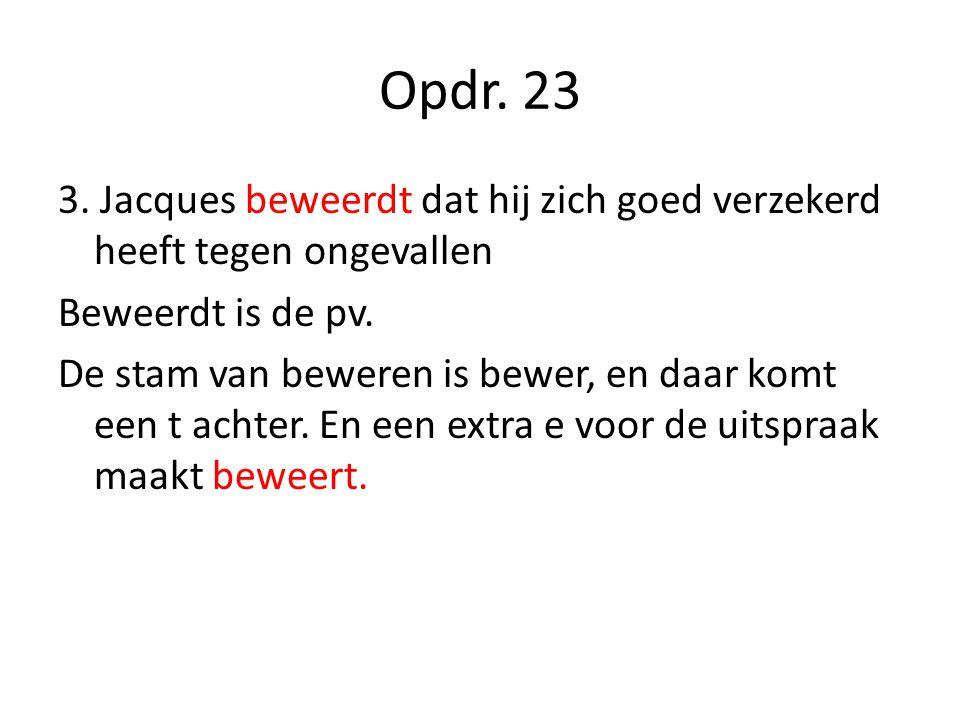 Opdr. 23 3. Jacques beweerdt dat hij zich goed verzekerd heeft tegen ongevallen Beweerdt is de pv. De stam van beweren is bewer, en daar komt een t ac