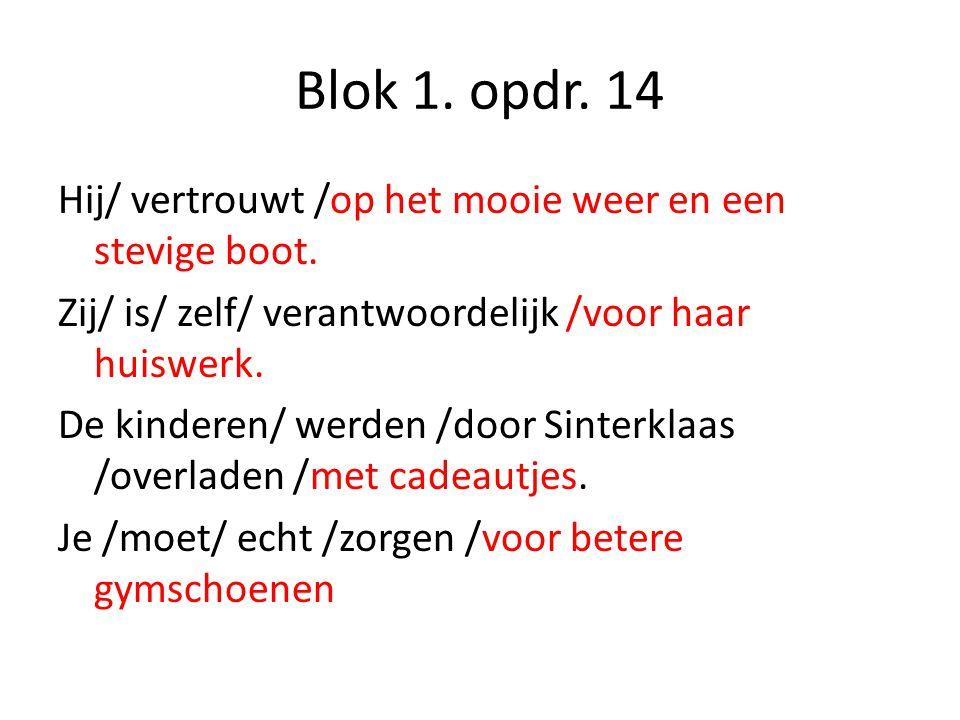 Blok 1. opdr. 14 Hij/ vertrouwt /op het mooie weer en een stevige boot. Zij/ is/ zelf/ verantwoordelijk /voor haar huiswerk. De kinderen/ werden /door