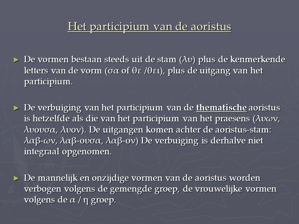 Het participium van de aoristus ► De vormen bestaan steeds uit de stam (λυ) plus de kenmerkende letters van de vorm (σα of θε /θει), plus de uitgang van het participium.