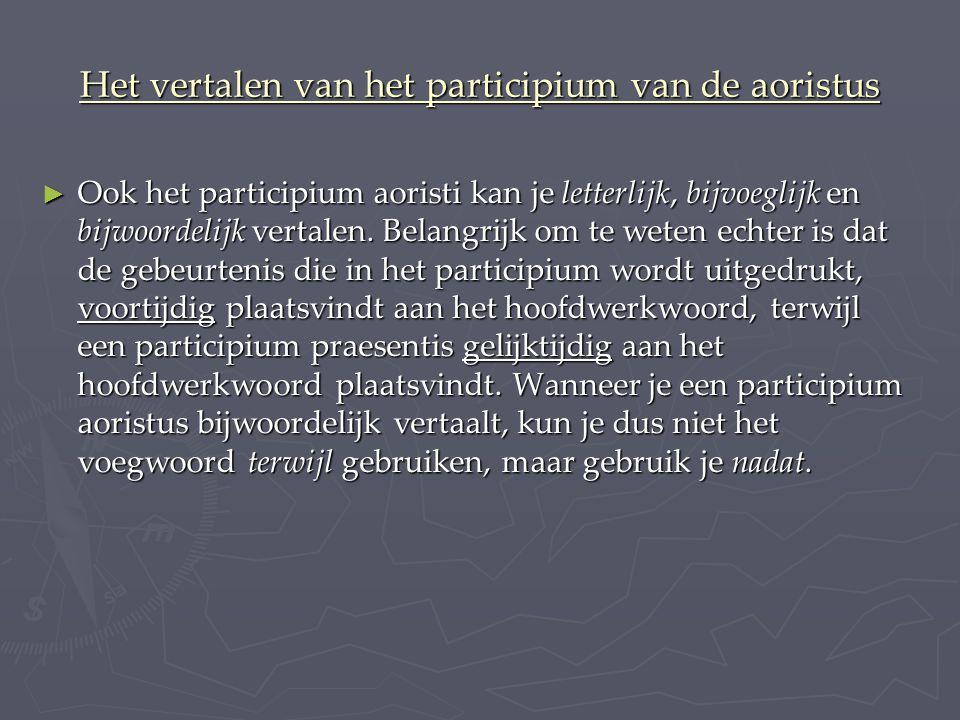 Het vertalen van het participium van de aoristus ► Ook het participium aoristi kan je letterlijk, bijvoeglijk en bijwoordelijk vertalen.