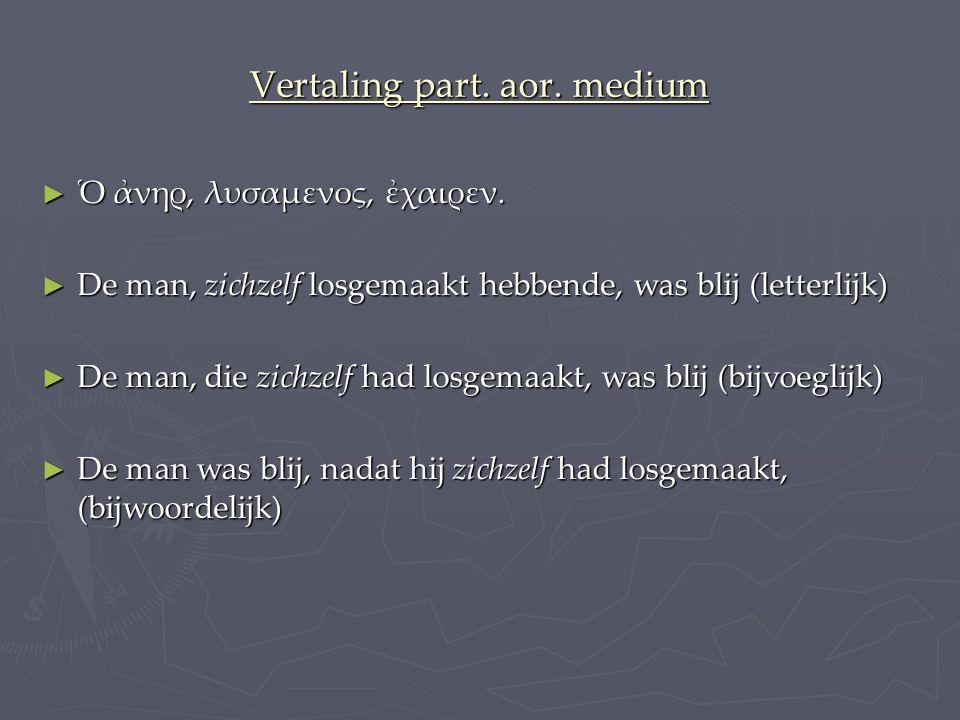 Vertaling part.aor. medium ► Ὁ ἀνηρ, λυσαμενος, ἐχαιρεν.