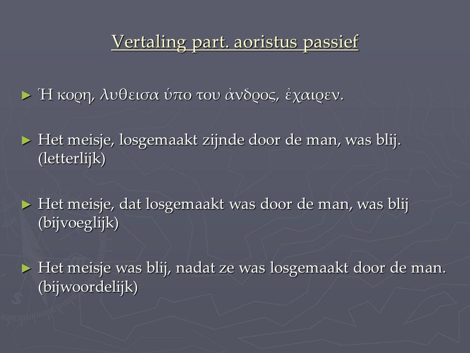 Vertaling part.aoristus passief ► Ἡ κορη, λυθεισα ὑπο του ἀνδρος, ἐχαιρεν.