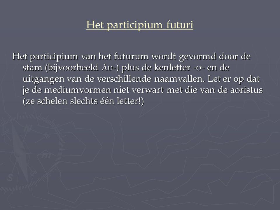 Het participium futuri Het participium van het futurum wordt gevormd door de stam (bijvoorbeeld λυ-) plus de kenletter -σ- en de uitgangen van de verschillende naamvallen.