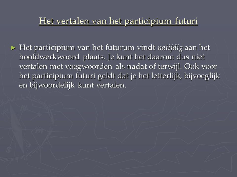 Het vertalen van het participium futuri ► Het participium van het futurum vindt natijdig aan het hoofdwerkwoord plaats.