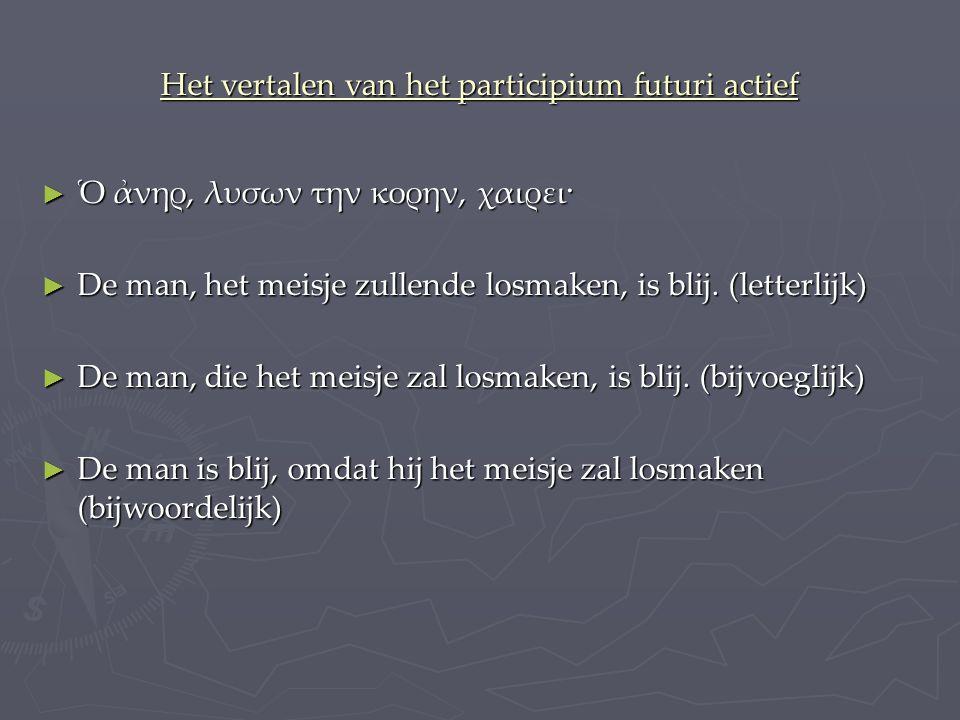 Het vertalen van het participium futuri actief ► Ὁ ἀνηρ, λυσων την κορην, χαιρει· ► De man, het meisje zullende losmaken, is blij.