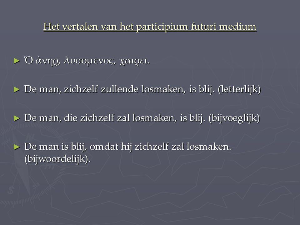 Het vertalen van het participium futuri medium ► Ὁ ἀνηρ, λυσομενος, χαιρει.