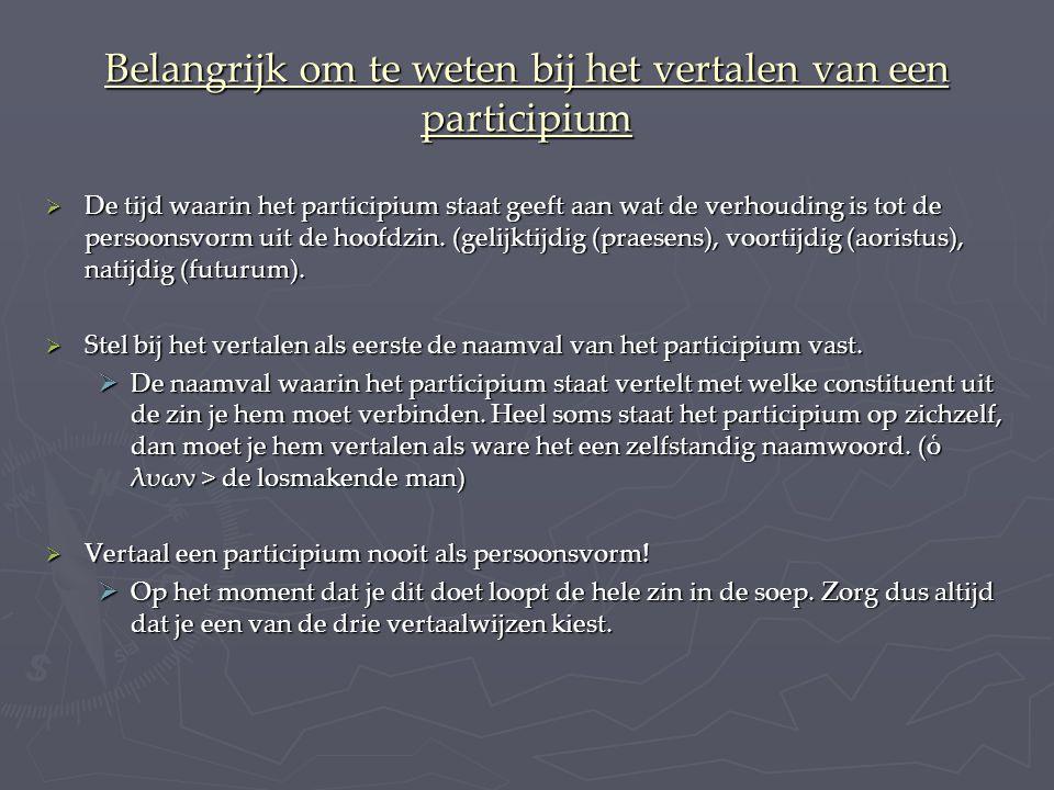 Belangrijk om te weten bij het vertalen van een participium  De tijd waarin het participium staat geeft aan wat de verhouding is tot de persoonsvorm uit de hoofdzin.