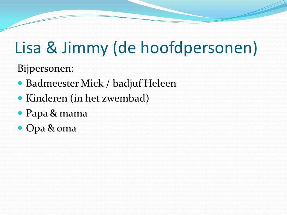 Lisa & Jimmy (de hoofdpersonen) Bijpersonen: Badmeester Mick / badjuf Heleen Kinderen (in het zwembad) Papa & mama Opa & oma