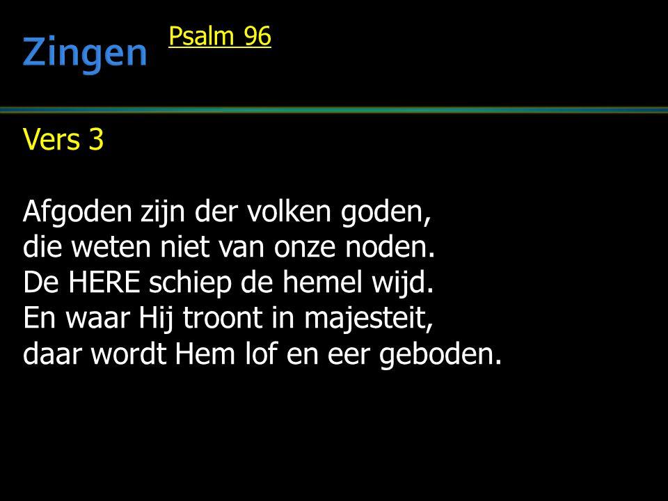 Vers 3 Afgoden zijn der volken goden, die weten niet van onze noden. De HERE schiep de hemel wijd. En waar Hij troont in majesteit, daar wordt Hem lof