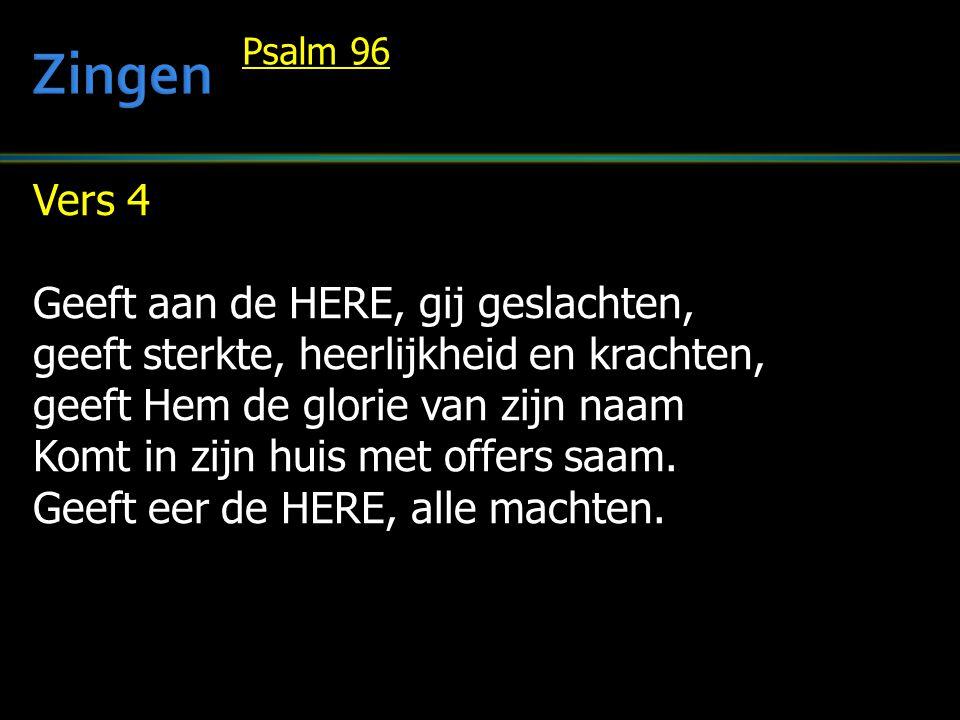 Vers 4 Geeft aan de HERE, gij geslachten, geeft sterkte, heerlijkheid en krachten, geeft Hem de glorie van zijn naam Komt in zijn huis met offers saam