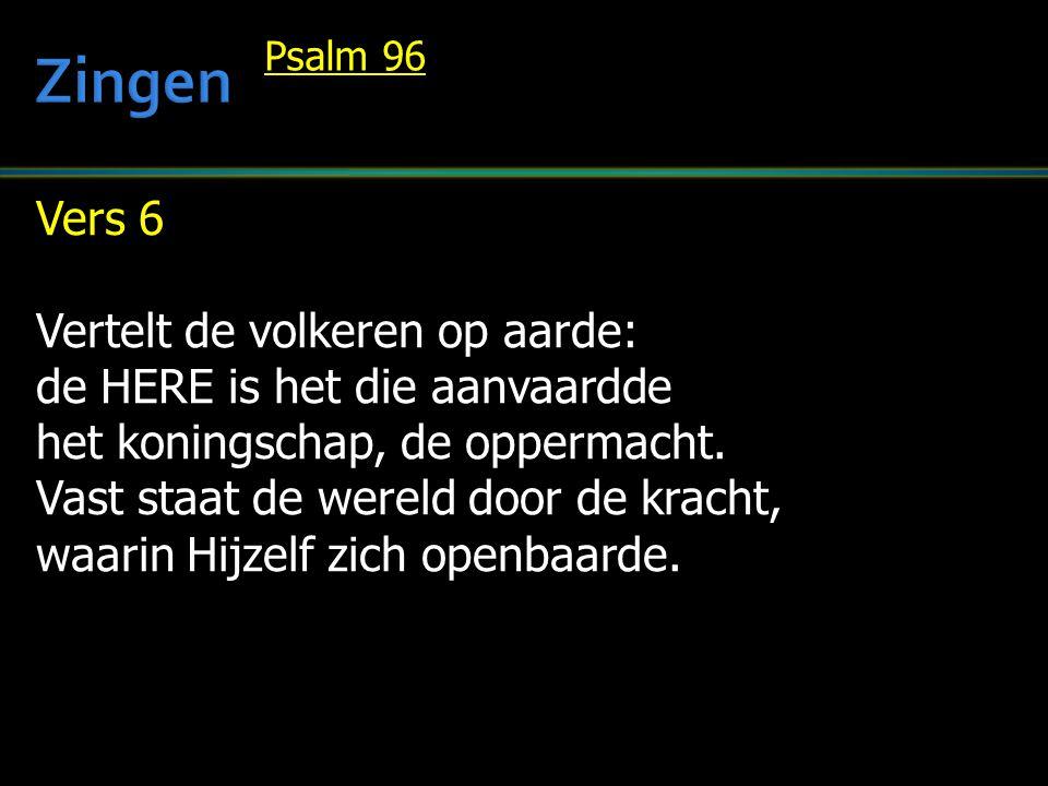 Vers 6 Vertelt de volkeren op aarde: de HERE is het die aanvaardde het koningschap, de oppermacht. Vast staat de wereld door de kracht, waarin Hijzelf