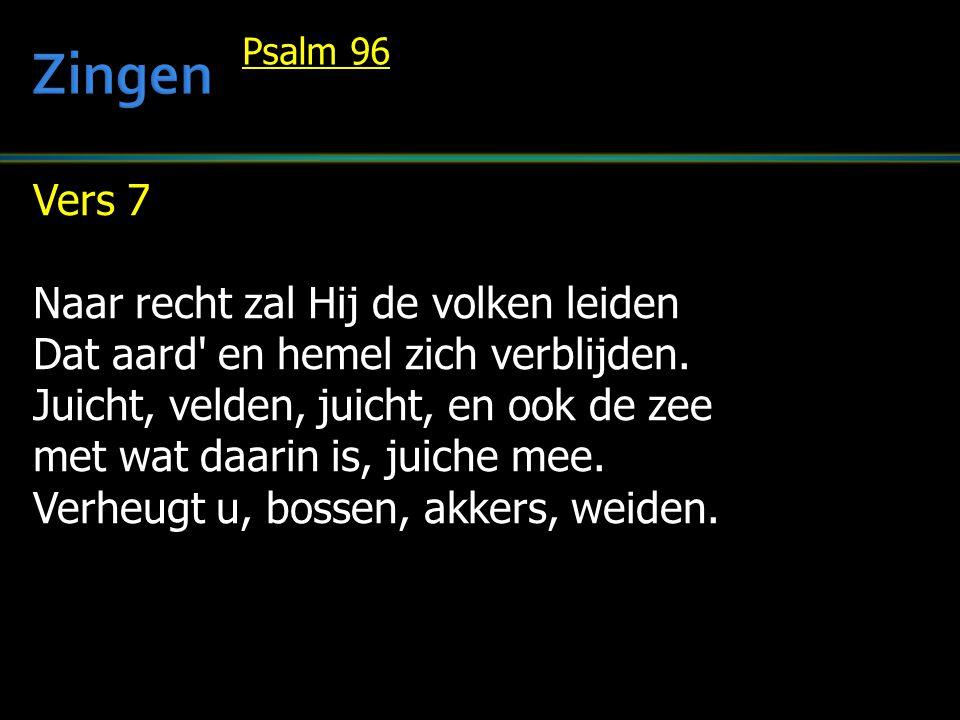 Vers 7 Naar recht zal Hij de volken leiden Dat aard' en hemel zich verblijden. Juicht, velden, juicht, en ook de zee met wat daarin is, juiche mee. Ve