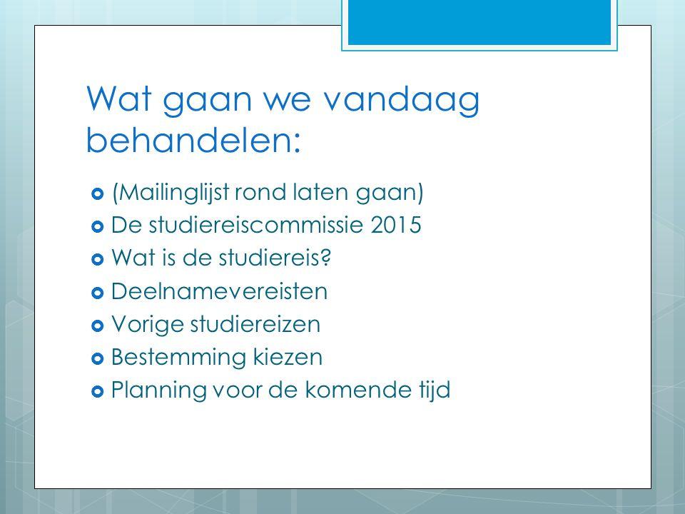 Wat gaan we vandaag behandelen:  (Mailinglijst rond laten gaan)  De studiereiscommissie 2015  Wat is de studiereis?  Deelnamevereisten  Vorige st