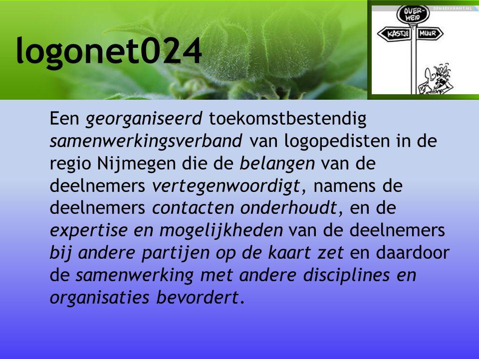 logonet024 Een georganiseerd toekomstbestendig samenwerkingsverband van logopedisten in de regio Nijmegen die de belangen van de deelnemers vertegenwoordigt, namens de deelnemers contacten onderhoudt, en de expertise en mogelijkheden van de deelnemers bij andere partijen op de kaart zet en daardoor de samenwerking met andere disciplines en organisaties bevordert.