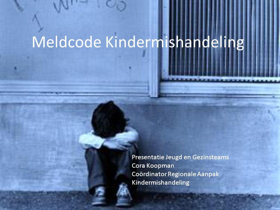 Meldcode Kindermishandeling Presentatie Jeugd en Gezinsteams Cora Koopman Coördinator Regionale Aanpak Kindermishandeling