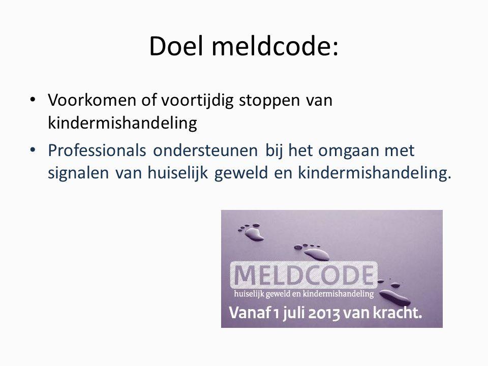 Doel meldcode: Voorkomen of voortijdig stoppen van kindermishandeling Professionals ondersteunen bij het omgaan met signalen van huiselijk geweld en kindermishandeling.
