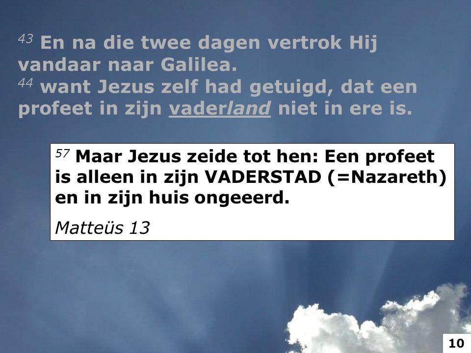 57 Maar Jezus zeide tot hen: Een profeet is alleen in zijn VADERSTAD (=Nazareth) en in zijn huis ongeeerd.