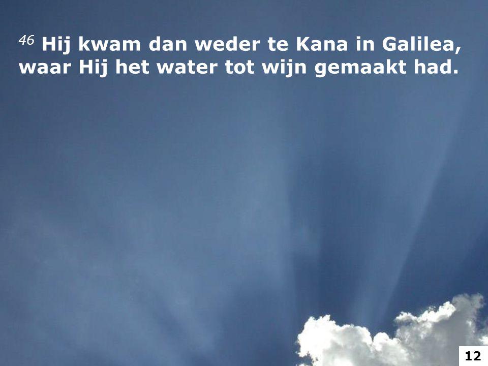 46 Hij kwam dan weder te Kana in Galilea, waar Hij het water tot wijn gemaakt had. 12