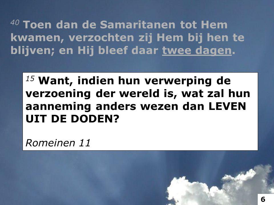 40 Toen dan de Samaritanen tot Hem kwamen, verzochten zij Hem bij hen te blijven; en Hij bleef daar twee dagen.