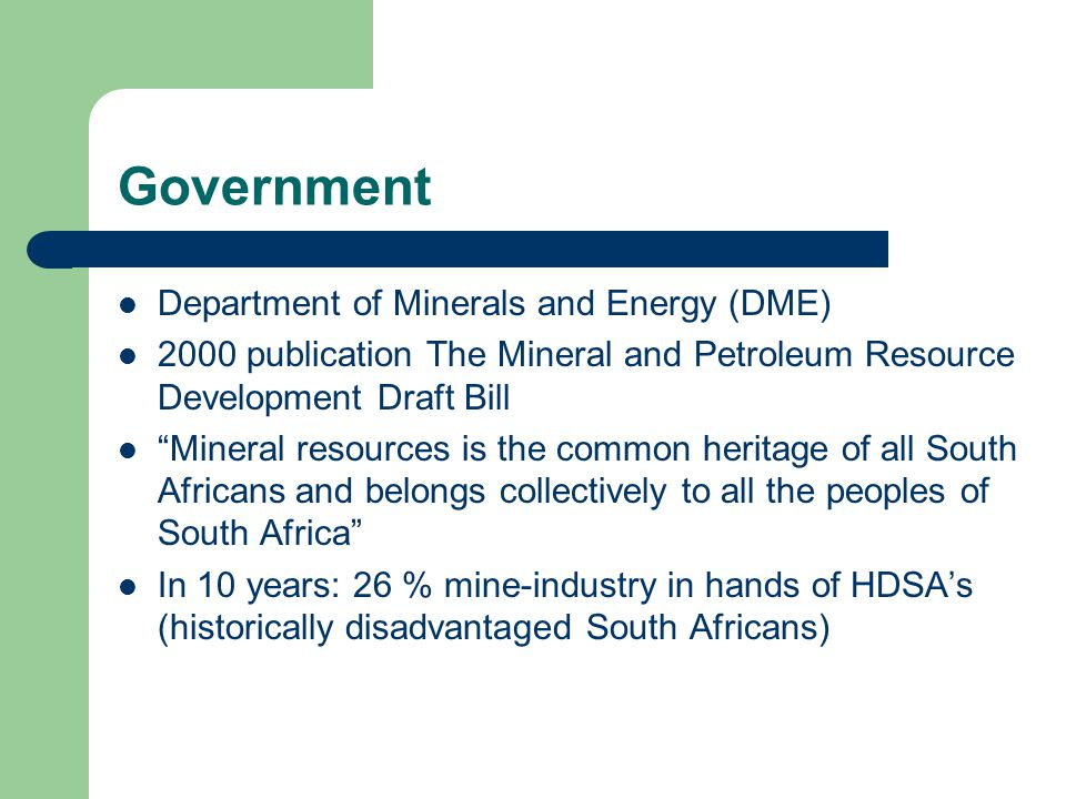 Government Department of Minerals and Energy (DME) 2000 publication The Mineral and Petroleum Resource Development Draft Bill Mineral resources is the common heritage of all South Africans and belongs collectively to all the peoples of South Africa In 10 years: 26 % mine-industry in hands of HDSA's (historically disadvantaged South Africans)