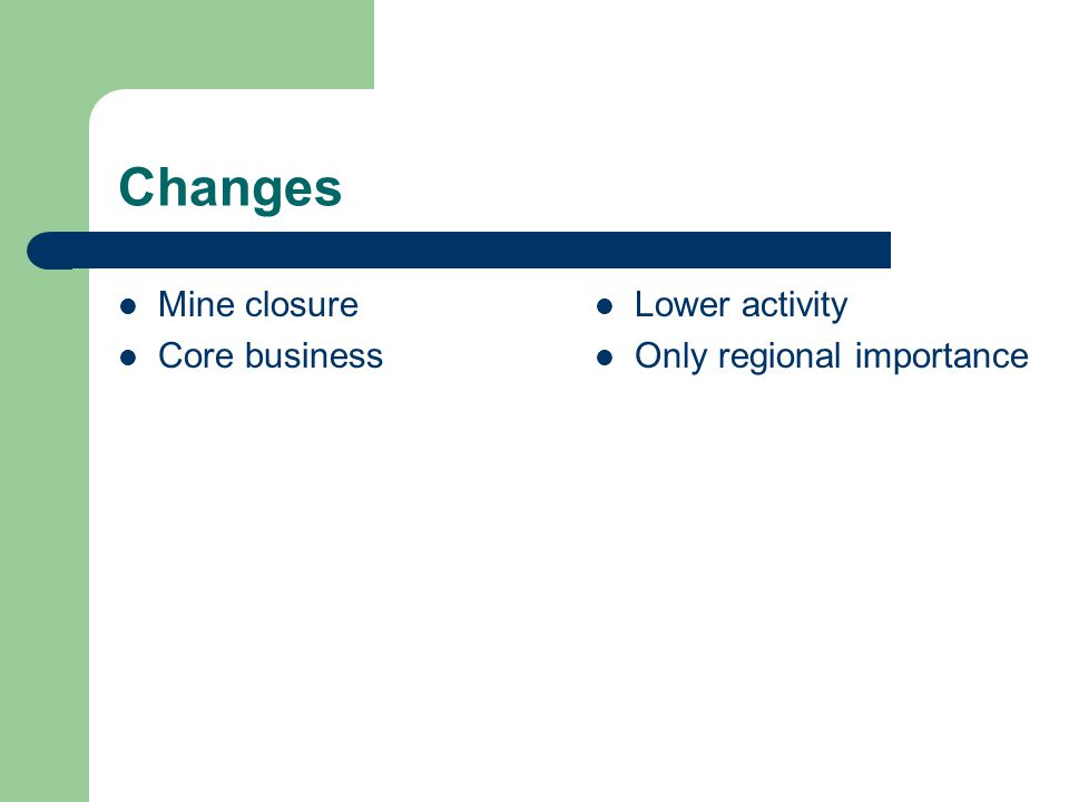 Changes Mine closure Core business Lower activity Only regional importance