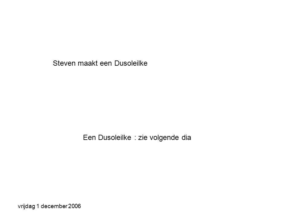 vrijdag 1 december 2006 Steven maakt een Dusoleilke Een Dusoleilke : zie volgende dia