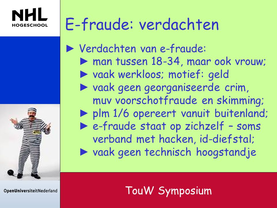 E-fraude: verdachten ► Verdachten van e-fraude: ► man tussen 18-34, maar ook vrouw; ► vaak werkloos; motief: geld ► vaak geen georganiseerde crim, muv