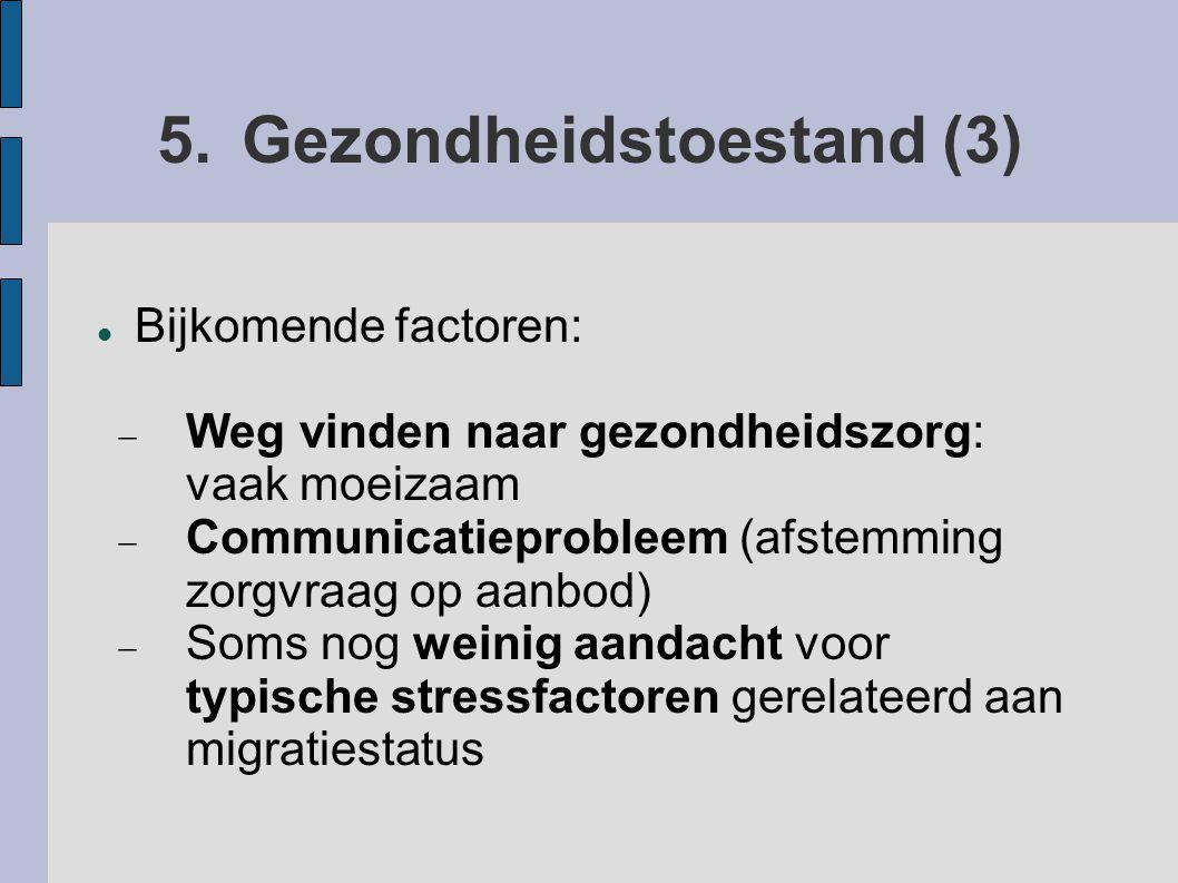 5.Gezondheidstoestand (3) Bijkomende factoren:  Weg vinden naar gezondheidszorg: vaak moeizaam  Communicatieprobleem (afstemming zorgvraag op aanbod)  Soms nog weinig aandacht voor typische stressfactoren gerelateerd aan migratiestatus