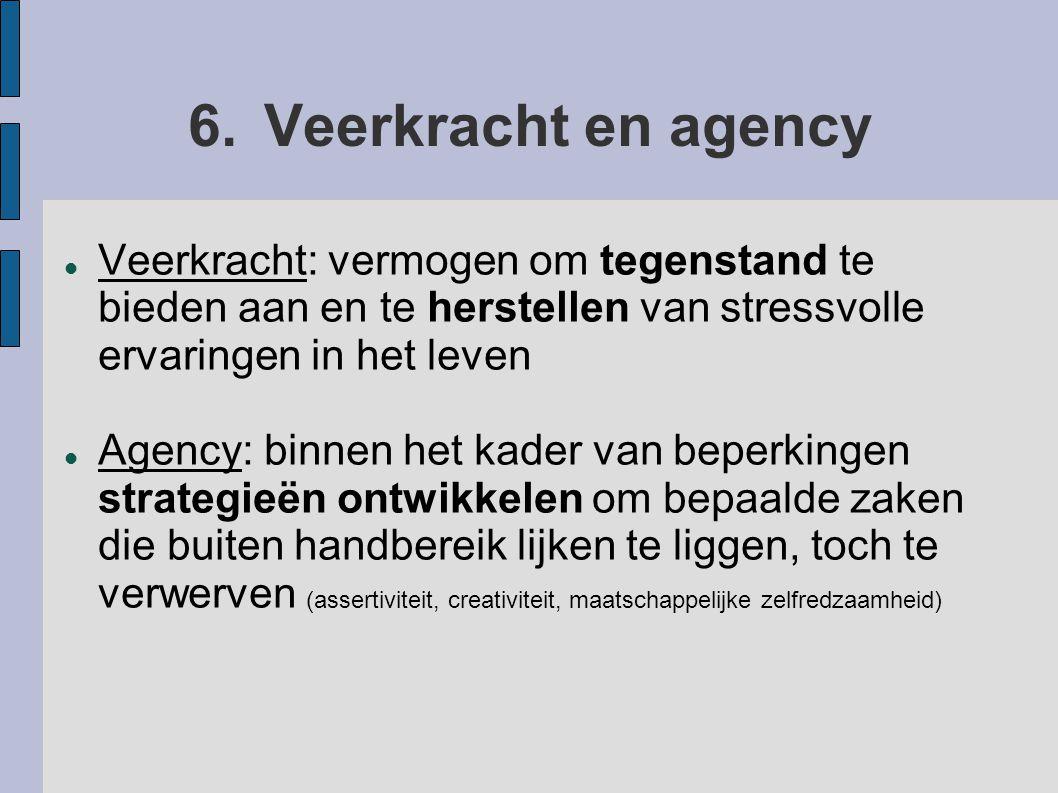 6.Veerkracht en agency Veerkracht: vermogen om tegenstand te bieden aan en te herstellen van stressvolle ervaringen in het leven Agency: binnen het ka