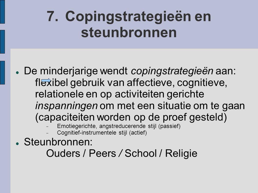 7.Copingstrategieën en steunbronnen De minderjarige wendt copingstrategieën aan: flexibel gebruik van affectieve, cognitieve, relationele en op activiteiten gerichte inspanningen om met een situatie om te gaan (capaciteiten worden op de proef gesteld)  Emotiegerichte, angstreducerende stijl (passief)  Cognitief-instrumentele stijl (actief) Steunbronnen: Ouders / Peers / School / Religie