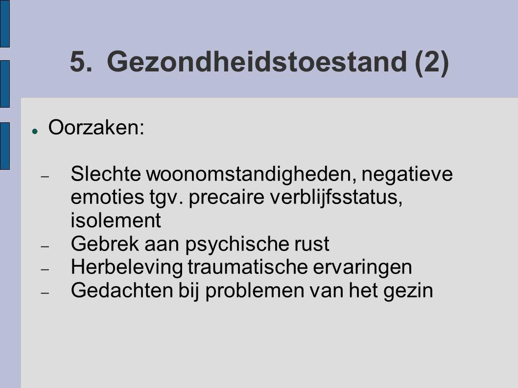 5.Gezondheidstoestand (2) Oorzaken:  Slechte woonomstandigheden, negatieve emoties tgv. precaire verblijfsstatus, isolement  Gebrek aan psychische r