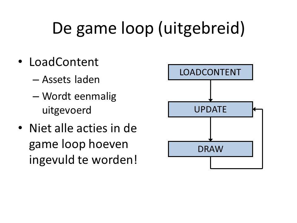 De game loop (uitgebreid) LoadContent – Assets laden – Wordt eenmalig uitgevoerd Niet alle acties in de game loop hoeven ingevuld te worden.