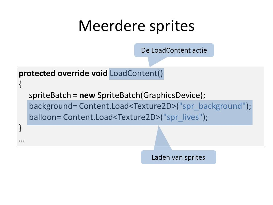 Meerdere sprites protected override void LoadContent() { spriteBatch = new SpriteBatch(GraphicsDevice); background= Content.Load ( spr_background ); balloon= Content.Load ( spr_lives ); } … De LoadContent actie Laden van sprites