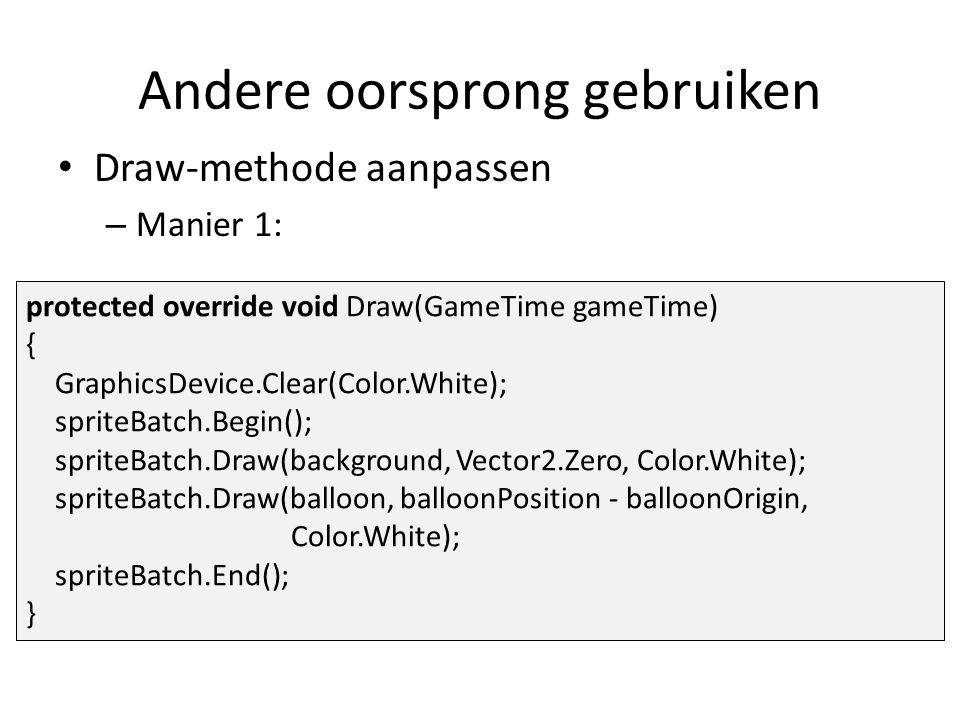 Draw-methode aanpassen – Manier 1: protected override void Draw(GameTime gameTime) { GraphicsDevice.Clear(Color.White); spriteBatch.Begin(); spriteBatch.Draw(background, Vector2.Zero, Color.White); spriteBatch.Draw(balloon, balloonPosition - balloonOrigin, Color.White); spriteBatch.End(); } Andere oorsprong gebruiken