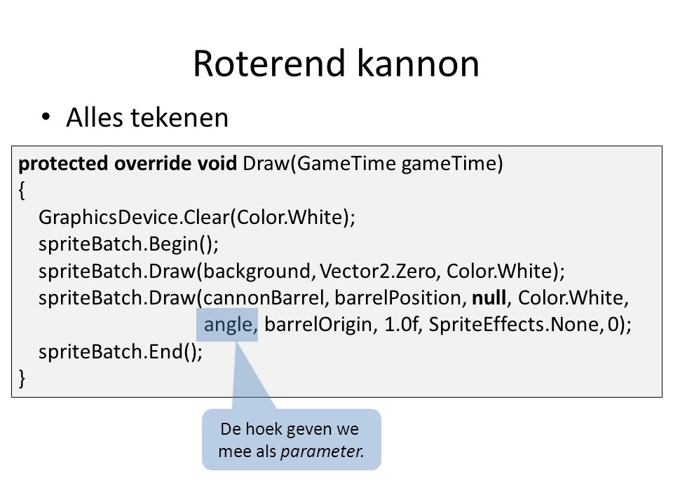 Alles tekenen protected override void Draw(GameTime gameTime) { GraphicsDevice.Clear(Color.White); spriteBatch.Begin(); spriteBatch.Draw(background, Vector2.Zero, Color.White); spriteBatch.Draw(cannonBarrel, barrelPosition, null, Color.White, angle, barrelOrigin, 1.0f, SpriteEffects.None, 0); spriteBatch.End(); } Roterend kannon De hoek geven we mee als parameter.
