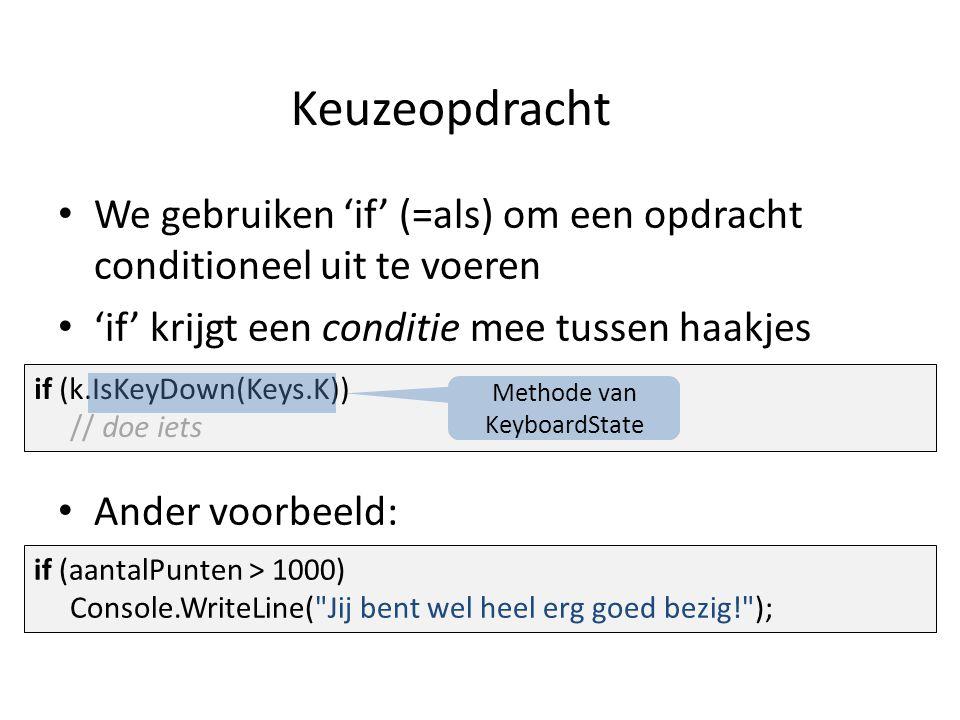 Keuzeopdracht We gebruiken 'if' (=als) om een opdracht conditioneel uit te voeren 'if' krijgt een conditie mee tussen haakjes Ander voorbeeld: if (k.IsKeyDown(Keys.K)) // doe iets if (aantalPunten > 1000) Console.WriteLine( Jij bent wel heel erg goed bezig! ); Methode van KeyboardState