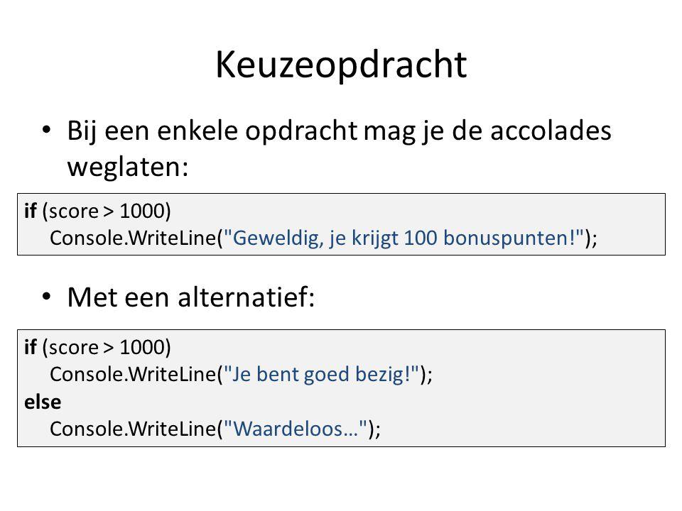 Keuzeopdracht Bij een enkele opdracht mag je de accolades weglaten: Met een alternatief: if (score > 1000) Console.WriteLine( Je bent goed bezig! ); else Console.WriteLine( Waardeloos… ); if (score > 1000) Console.WriteLine( Geweldig, je krijgt 100 bonuspunten! );
