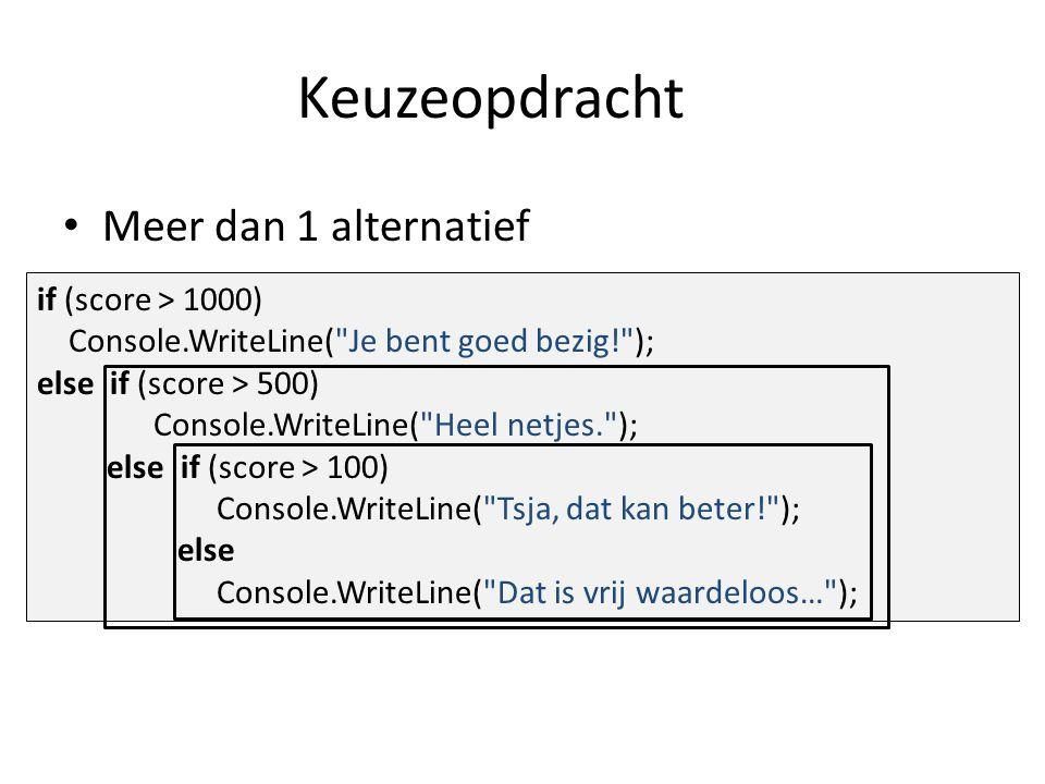 Keuzeopdracht Meer dan 1 alternatief if (score > 1000) Console.WriteLine( Je bent goed bezig! ); else if (score > 500) Console.WriteLine( Heel netjes. ); else if (score > 100) Console.WriteLine( Tsja, dat kan beter! ); else Console.WriteLine( Dat is vrij waardeloos… );