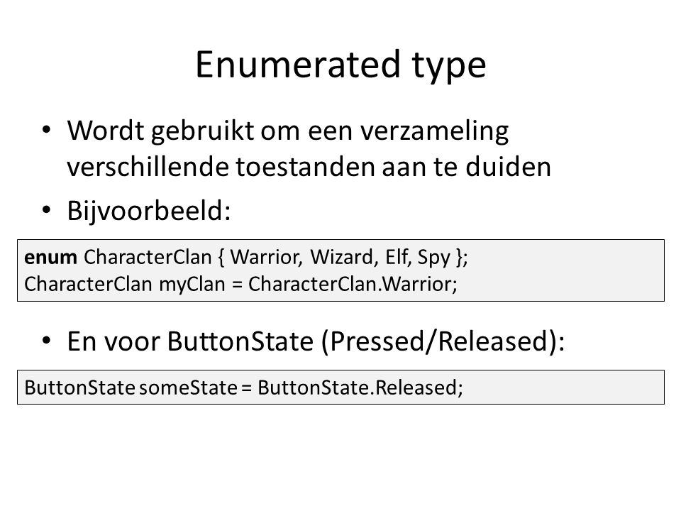 Enumerated type Wordt gebruikt om een verzameling verschillende toestanden aan te duiden Bijvoorbeeld: En voor ButtonState (Pressed/Released): enum CharacterClan { Warrior, Wizard, Elf, Spy }; CharacterClan myClan = CharacterClan.Warrior; ButtonState someState = ButtonState.Released;