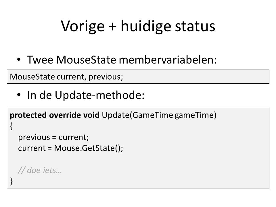 Vorige + huidige status Twee MouseState membervariabelen: In de Update-methode: MouseState current, previous; protected override void Update(GameTime gameTime) { previous = current; current = Mouse.GetState(); // doe iets… }